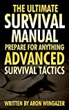 The Ultimate Survival Manual. Prepare For Anything.: Advanced Survival Tactics (preppers survival pantry, survival guide, prepare for anything survival manual)