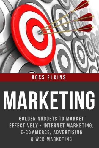 Marketing: Golden Nuggets to Market Effectively - Internet Marketing, E-Commerce, Advertising & Web Marketing