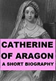 img - for Catherine of Aragon - A Short Biography book / textbook / text book