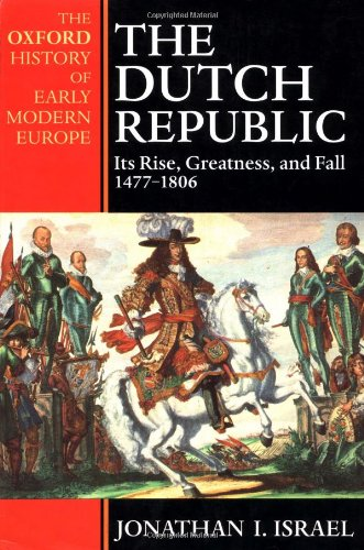 Dutch Republic: Its Rise, Greatness, and Fall 1477-1806
