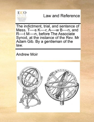 The indictment, trial, and sentence of Mess. T----s K----r, A----w B----n, and R----t M----n, before The Associate Synod, at the instance of the Rev. Mr Adam Gib. By a gentleman of the law.
