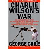 Charlie Wilson's War: The Extraordinary Story of How the Wildest Man in Congress and a Rogue CIA Agent Changed the History of Our Times ~ George Crile