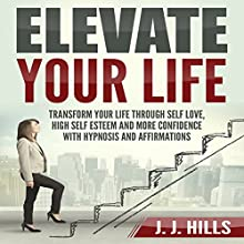Elevate Your Life: Transform Your Life through Self Love, High Self Esteem and More Confidence with Hypnosis and Affirmations Speech by J. J. Hills Narrated by  SereneDream Studios