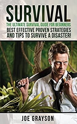 Survival: The Ultimate Survival Guide for Beginners, Best Effective Proven Strategies And Tips To Survive A Disaster (Survival guide., Surviving, prepper, ... Fishing, Foraging, Store Water and Food)