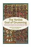 The Yoruba God of Drumming: Transatlantic Perspectives on the Wood That Talks