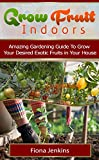 Grow Fruit Indoors: Amazing Gardening Guide To Grow Your Desired Exotic Fruits in Your House (Grow Fruit, grow fruit indoors, grow fruit trees)