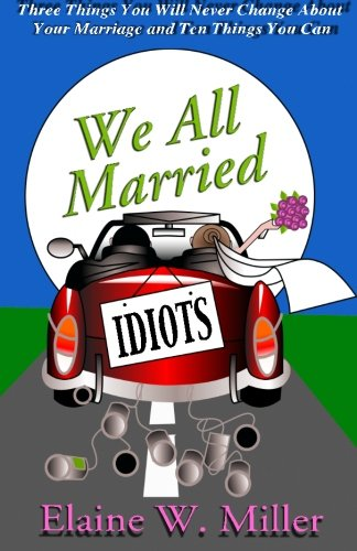 We All Married Idiots: Three Things You Will Never Change About Your Marriage And Ten Things You Can: Elaine W. Miller: 9780984765522: Amazon.com: Books