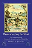 Domesticating the West: The Re-creation of the Nineteenth-Century American Middle Class (Women in the West)