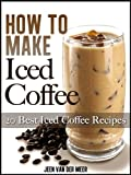 How To Make Iced Coffee - 20 Best Iced Coffee Recipes (The joys of coffee)