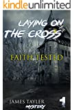 MYSTERY: Laying on the cross - FAITH TESTED: (Mystery, Suspense, Thriller, Suspense Crime Thriller) (ADDITIONAL FREE BOOK INCLUDED ) (Suspense Thriller Mystery: THE MASTER OF MURDER)