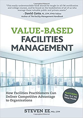 Value-Based Facilities Management: How Facilities Practitioners Can Deliver Competitive Advantage to Organisations written by Steven Ee