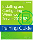 Installing and Configuring Windows Server 2012 R2 Training Guide: MCSA 70-410 (Microsoft Press Training Guide)