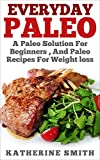 Everyday Paleo: A Paleo Solution for Biginners, and Paleo Recipes for Weight Loss (paleo for beginners,paleo cookbook slow cookers, paleo recipes for weight loss, paleo kitchen cookbook,paleo meals)