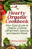 Hearty Organic Cookbook: Your Daily Guide to Organic Cooking Using Fresh, Natural & Healthy Foods