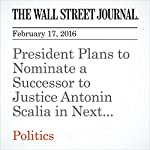 President Plans to Nominate a Successor to Justice Antonin Scalia in Next Few Weeks | Carol E. Lee,Colleen McCain Nelson