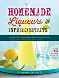 Homemade Liqueurs and Infused Spirits: Innovative Flavor Combinations, Plus Homemade Versions of Kahl�a, Cointreau, and Other Popular Liqueurs (English Edition)