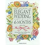 How to Plan an Elegant Wedding in 6 Months or Less: Achieving Your Dream Wedding When Time Is of the Essence ~ Sharon Naylor