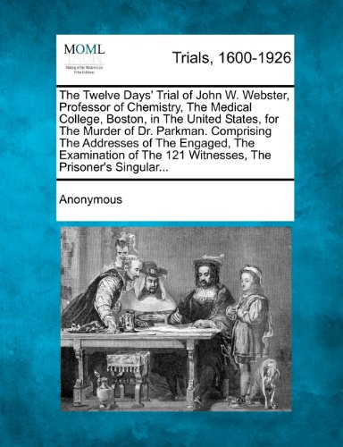 The Twelve Days' Trial of John W. Webster, Professor of Chemistry, The Medical College, Boston, in The United States, fo