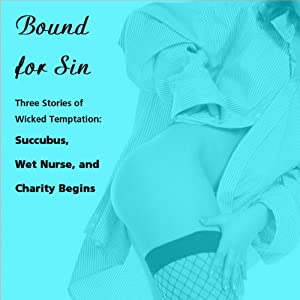 Bound for Sin: Three Stories of Wicked Temptation: 'Succubus', 'Wet Nurse', and 'Charity Begins' from Pleasure Bound | [Susan Swann]