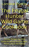 The Frugal Hunter Wild Game Cookbook: 25 Easy Recipes for Wild Game Including Venison, Bear, Moose, Partridge, Duck and Rabbit
