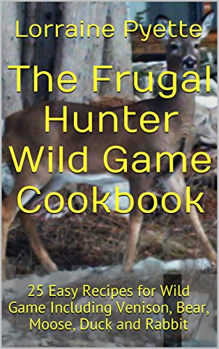 The Frugal Hunter Wild Game Cookbook: 25 Easy Recipes for Wild Game Including Venison, Bear, Moose, Partridge, Duck and Rabbit by Lorraine Pyette