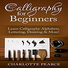 Calligraphy for Beginners: Learn Calligraphy Alphabets, Lettering, Drawing & More! (       UNABRIDGED) by Charlotte Pearce Narrated by Jason Lovett