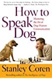 How To Speak Dog: Mastering the Art of Dog-Human Communication