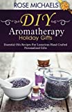 DIY Aromatherapy Holiday Gifts: Essential Oil Recipes For Luxurious Hand Crafted Personalized Gift