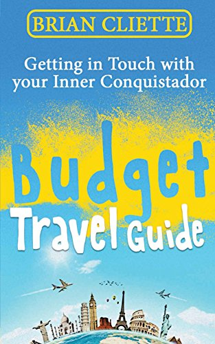 Brian Cliette - Budget Travel: Getting in Touch with Your Inner Conquistador: Budget Travel Off the Grid (Travel, Budget Travel, Minimalist, Minimalism, Travel Books, ... Budget Travel Off the Grid (English Edition)