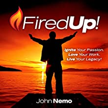 Fired Up!: Ignite Your Passion. Love Your Work. Live Your Legacy! (       UNABRIDGED) by John Nemo Narrated by John Nemo