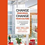 Change Your Space, Change Your Culture: How Engaging Workspaces Lead to Transformation and Growth | Rex Miller,Mabel Casey,Mark Konchar