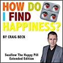 How Do I Find Happiness?: Swallow the Happy Pill Extended Edition (       UNABRIDGED) by Craig Beck Narrated by Craig Beck
