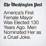America's First Female Mayor Was Elected 130 Years Ago. Men Nominated Her as a Cruel Joke. | Travis M. Andrews