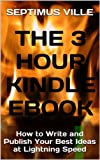 The 3 Hour Kindle eBook: How to Write and Publish Your Best Ideas at Lightning Speed (An Easy Quick Step Guide)