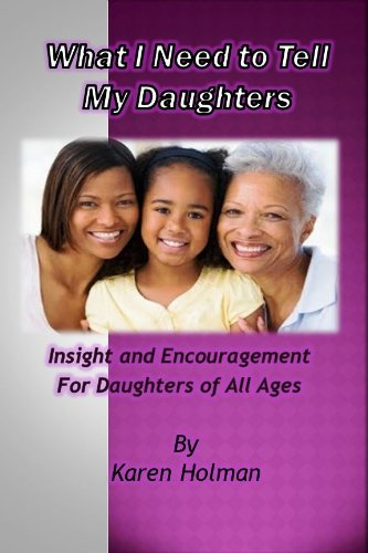 What I Need To Tell My Daughters, Insight And Encouragement For Daughters Of All Ages
