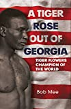 Bob Mee A Tiger Rose Out of Georgia: Tiger Flowers - Champion of the World
