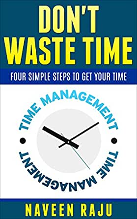 DON'T WASTE TIME: FOUR SIMPLE STEPS TO GET YOUR TIME - Kindle edition by NAVEEN RAJU. Health