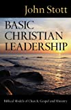 Basic Christian Leadership: Biblical Models of Church, Gospel and Ministry (0830833226) by John Stott