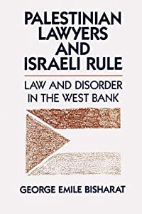 Palestinian Lawyers and Israeli Rule: Law and Disorder in the West Bank George Emile Bisharat
