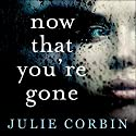 Now That You're Gone: A tense, twisting psychological thriller Audiobook by Julie Corbin Narrated by To Be Announced