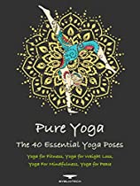 PURE YOGA: THE 40 ESSENTIAL YOGA POSES - YOGA FOR FITNESS, YOGA FOR WEIGHT LOSS, YOGA FOR MINDFULNESS, YOGA FOR PEACE