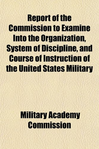 Report of the Commission to Examine Into the Organization, System of Discipline, and Course of Instruction of the United States Military
