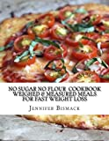 No Sugar No Flour Cookbook: Weighed & Measured Meals for Fast Weight Loss