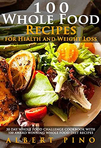 Whole: 100 Whole Food Recipes for Health and Weight Loss: 30 Day Whole Food Challenge Cookbook with 100 AWARD WINNING Whole Food Diet Recipes for the Whole 30 Diet by Albert Pino