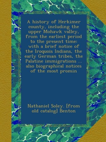 A history of Herkimer county, including the upper Mohawk valley, from the earliest period to the present time: with a brief notice of the Iroquois ... also biographical notices of the most promin