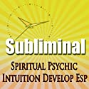 Subliminal Psychic Intuition: Develop Esp Channeling Spiritual Mind Expansion Meditation Binaural Beats Solfeggio Harmonics  by Subliminal Hypnosis Narrated by Joel Thielke