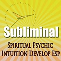 Subliminal Psychic Intuition: Develop Esp Channeling Spiritual Mind Expansion Meditation Binaural Beats Solfeggio Harmonics  by Subliminal Hypnosis