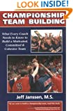 Championship Team Building: What Every Coach Needs to Know to Build a Motivated, Committed & Cohesive Team