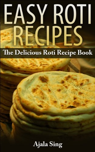 Easy Roti Recipes: The Delicious Roti Recipe Cookbook by Ajala Sing