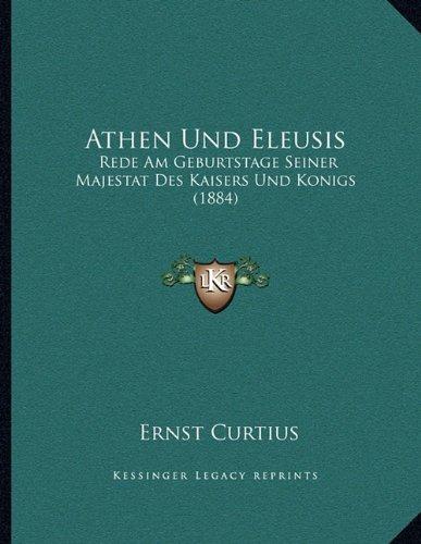 Athen Und Eleusis: Rede Am Geburtstage Seiner Majestat Des Kaisers Und Konigs (1884)
